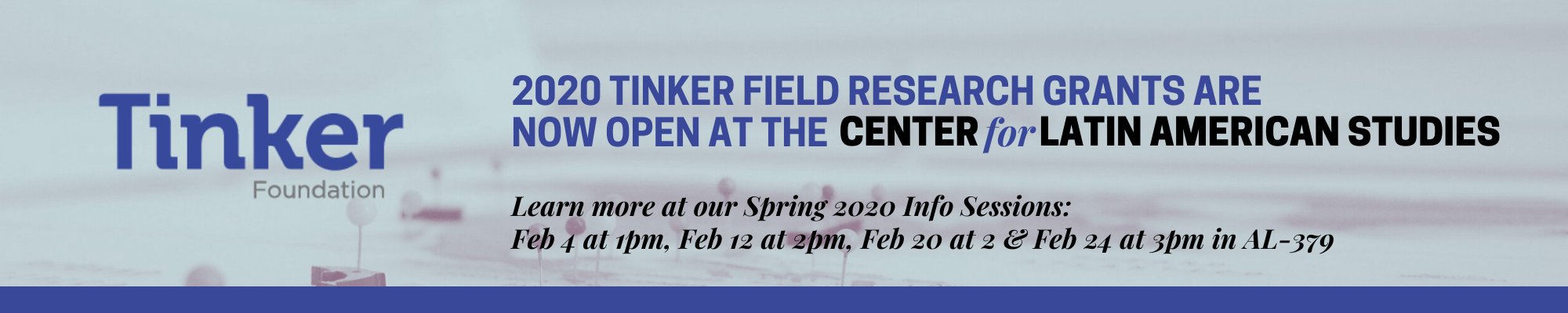 2020 TINKER FIELD RESEARCH GRANTS ARE  NOW OPEN AT THE CENTERforLATIN AMERICAN STUDIES  Learn more at our Spring 2020 Info Se.sions:  Feb 4 at 1pm, Feb 12 at 2pm, Feb 20 at 2 & Feb 24 at 3pm in AL-379
