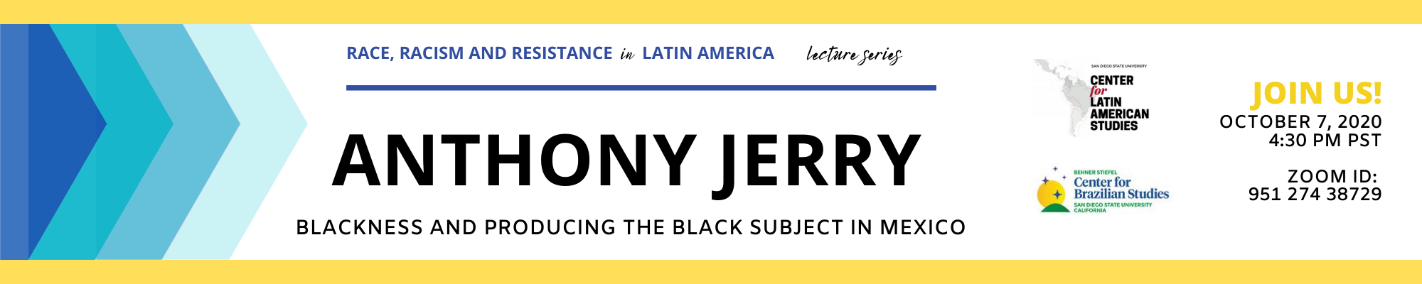Race, Racism and Resistance in Latin American lecture series Featuring Anthony Jerry Blackness and Producing the Black Subject in Mexico October 7, 2020 4:30 PM PST Zoom ID 95127438729