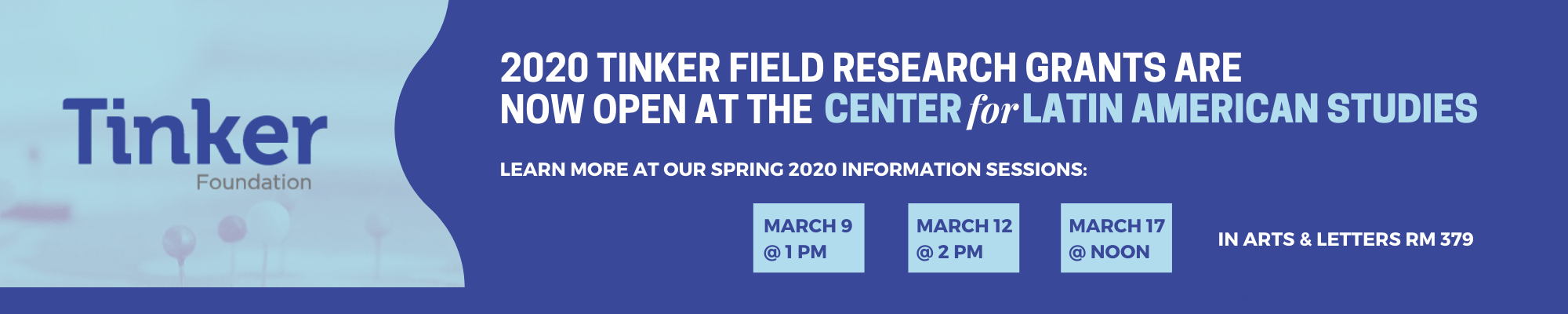 2020 TINKER FIELD RESEARCH GRANTS ARE NOW OPEN AT THE CENTER for LATIN AMERICAN STUDIES Learn more at our Spring 2020 Info Sessions: March 9@1pm, March 12@2pm, March 17@noon in AL-379