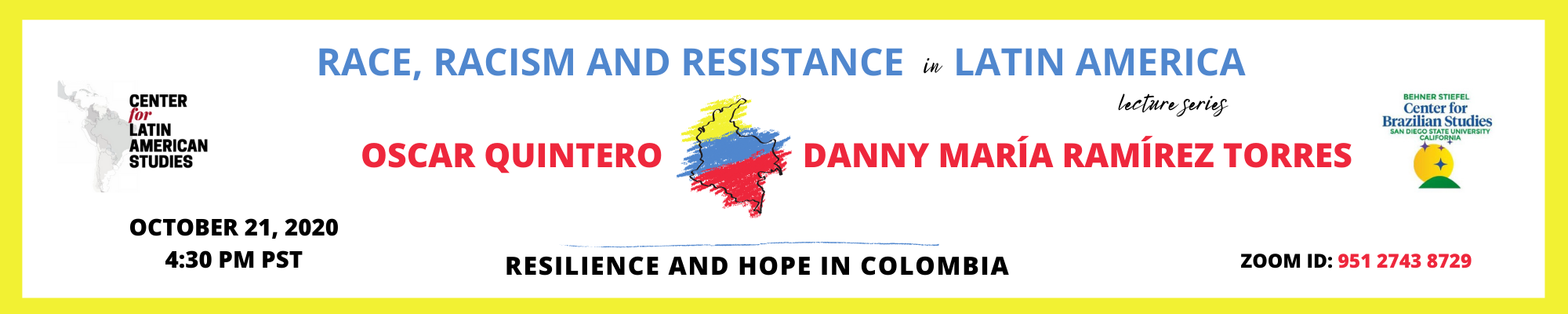 Race, Racism and Resistance in Latin American lecture series - Resilience and Hope in Colombia, Oscar Quintero and Danny María Ramírez Torres, October 21, 2020, 4:30 PM PST, Zoom ID 95127438729